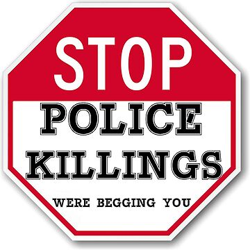 STOP POLICE KILLINGS  WERE BEGGING YOU by abcassent