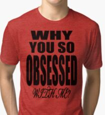 Why You so Obsessed with Me Tri-blend T-Shirt
