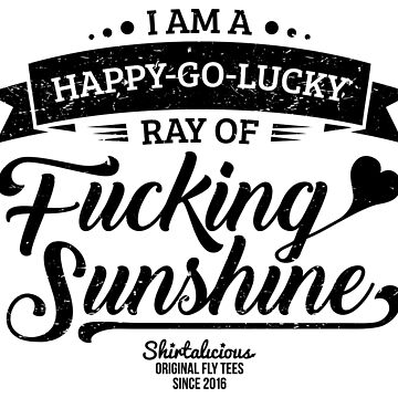 I am a Happy-Go-Lucky Ray of Fucking Sunshine in Yellow by theillustrators