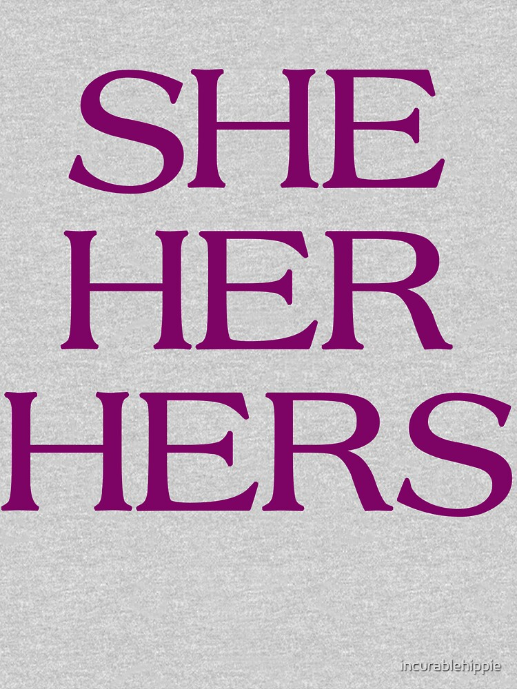 Pronouns - SHE / HER / HERS - LGBTQ Trans pronouns tees by incurablehippie