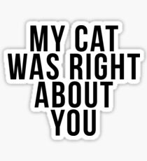 My Cat Was Right About You Sticker