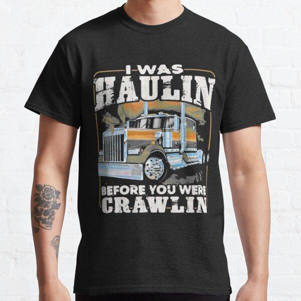 I Was Haulin Before You Were Crawlin Truck Classic T-Shirt