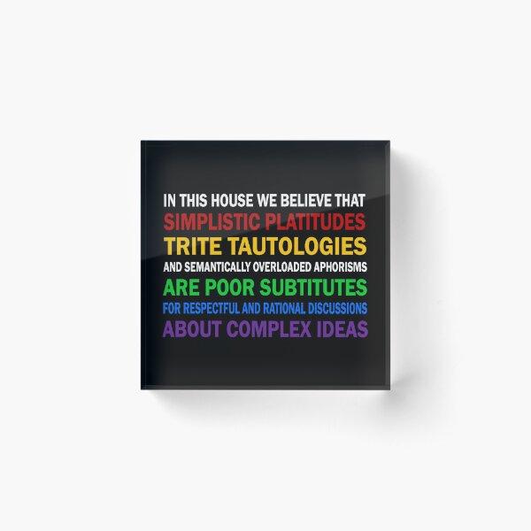 In this house we believe that simplistic platitudes trite tautologies Acrylic Block