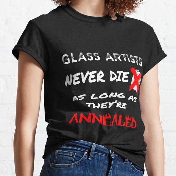 Glass Artists Never Die Classic T-Shirt