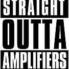 Straight Outta Amplifiers by sketchNkustom