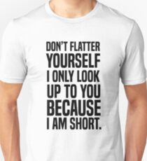 Don't flatter yourself I only look up to you because I am short T-Shirt