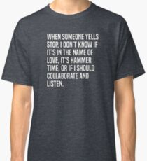 When someone yells stop, I don't know if it's in the name of love, it's hammer time, or if I should collaborate and listen. Classic T-Shirt