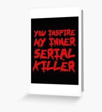 You inspire my inner serial killer Greeting Card