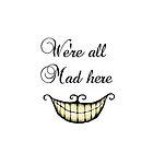 We're all Mad here - Alice in wonderland by TotoroXkawaii