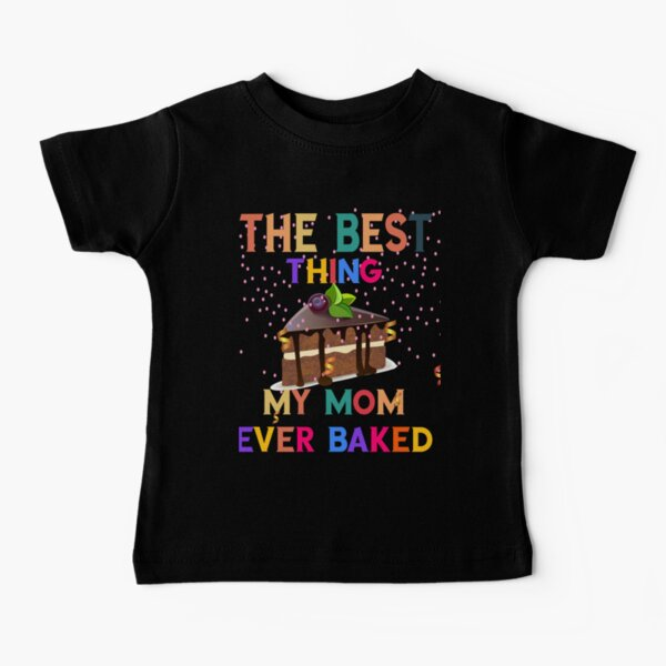 The Best Thing My Mom Ever Baked- Sweet Dessert- Baking Cake Funny Gift Idea Baby T-Shirt