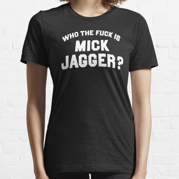 WHO THE FUCK IS MICK JAGGER? Essential T-Shirt