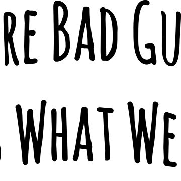 We're Bad Guys, It's What We Do! by onitees