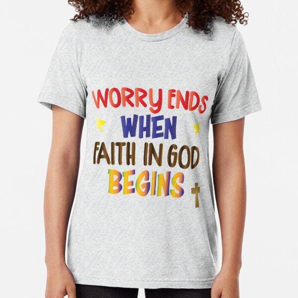 Worry ends when faith begins Tri-blend T-Shirt