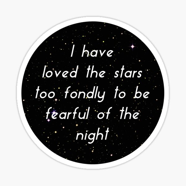 I Have Loved The Stars Too Fondly To Be Fearful of The Night Sticker