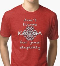 don´t blame KARMA for your stupidity Tri-blend T-Shirt