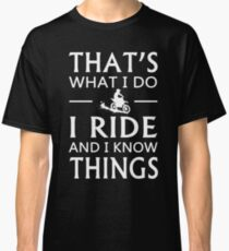 That's What I Do I Ride And I Know Things T-Shirt Classic T-Shirt