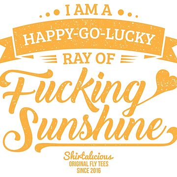 I am a Happy-Go-Lucky Ray of Fucking Sunshine in Maroon and Gold by theillustrators