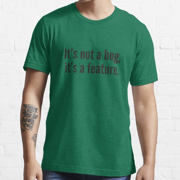 It's not a bug, it's a feature. Essential T-Shirt