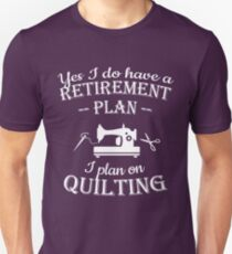 Quilters gift - Yes I do have a retirement plan, I plan on quilting Unisex T-Shirt