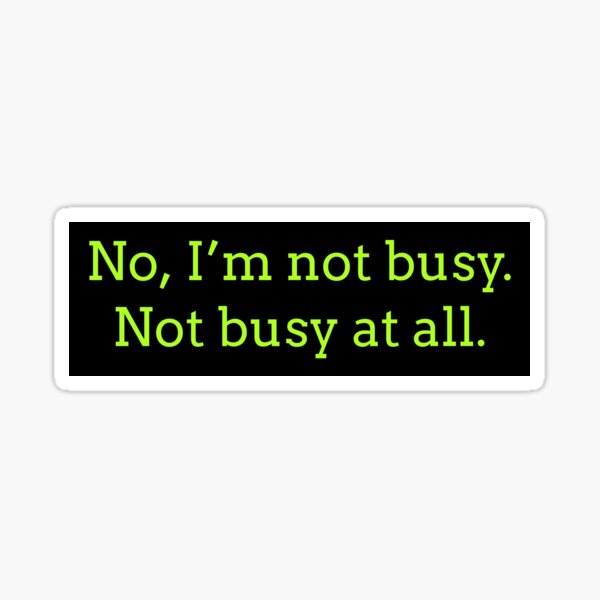 """Sarcastic """"No, I'm not busy. Not busy at all."""" products for busy people Sticker"""