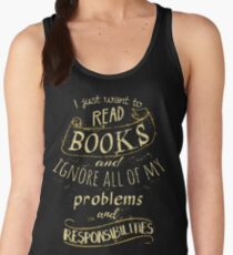 I just want to read BOOKS and ignore all of my problems and responsibilities Women's Tank Top