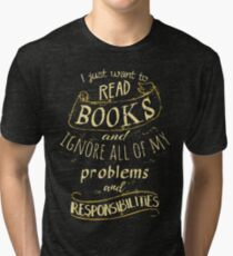 I just want to read BOOKS and ignore all of my problems and responsibilities Tri-blend T-Shirt