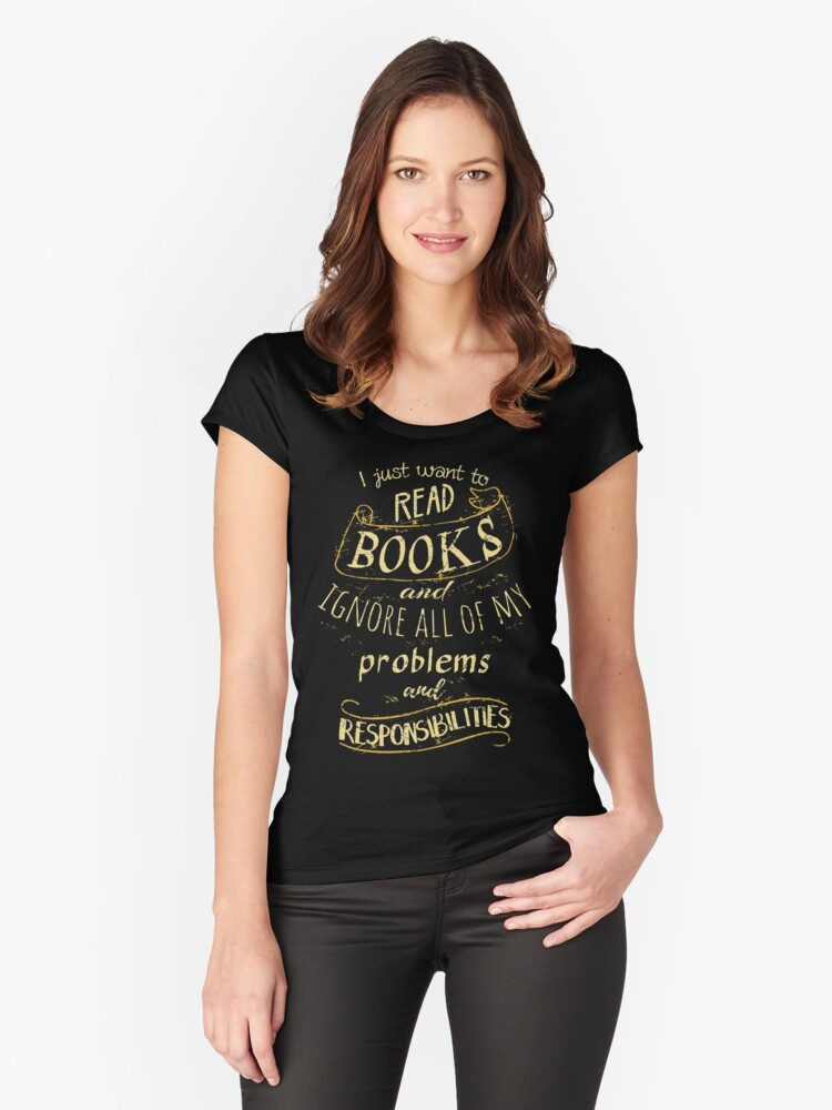 I just want to read BOOKS and ignore all of my problems and responsibilities Women's Fitted Scoop T-Shirt Front