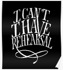 I Can't. I have Rehearsal. (White Text) Poster