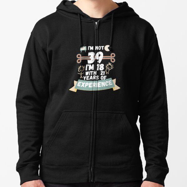 I'm not 39 I'm 18 with 21 of experience - for39 Zipped Hoodie