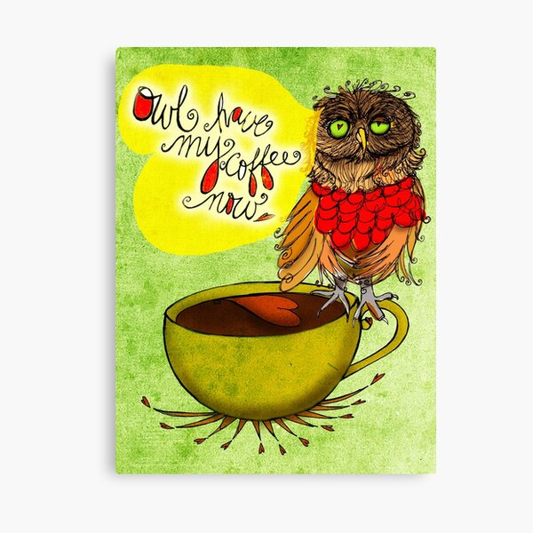 What my #Coffee says to me - Owl have my Coffee now Canvas Print