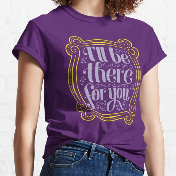 i'll be there for you Classic T-Shirt