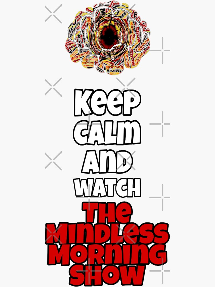 Keep Calm And Watch The Mindless Morning Show by Mindless-Merch