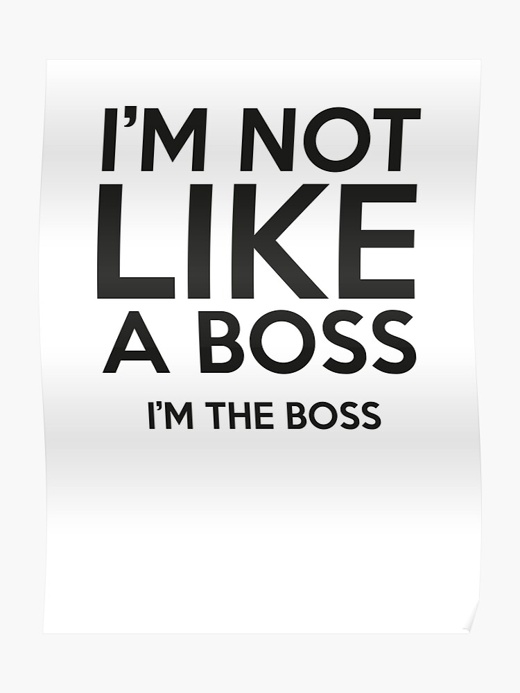 def011b5 I'm Not Like A Boss. I'm The Boss.
