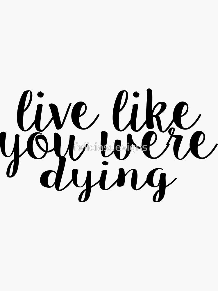 Lebe, als würdest du sterben von feliciasdesigns