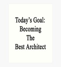 Today's Goal: Becoming The Best Architect Art Print