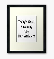 Today's Goal: Becoming The Best Architect Framed Print