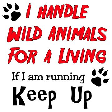 I Handle Wild Animals for a Living by CiaoBellaLtd