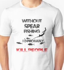 WITHOUT SPEARFISHING I'D PROBABLY KILL PEOPLE T-Shirt