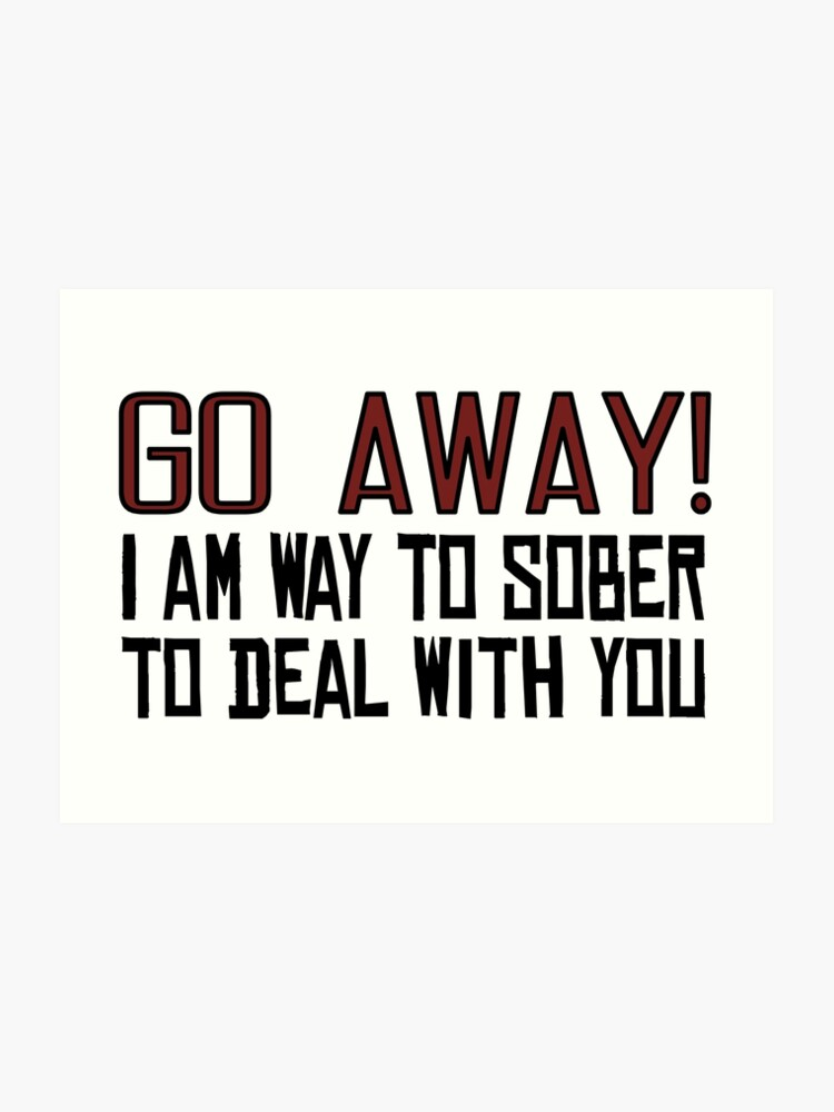 Go Away Funny Offensive Quotes Sarcastic Drunk | Art Print