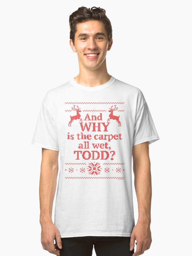 """Christmas Vacation """"And WHY is the carpet all wet, TODD?""""- Red Ink Classic T-Shirt Front"""