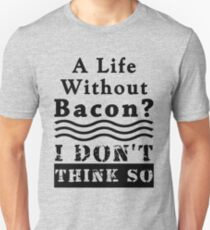 A Life Without Bacon? I DON'T THINK SO! T-Shirt