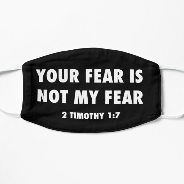 Your fear is not my fear, paraphrase from 2 Timothy 1:7, white text Flat Mask