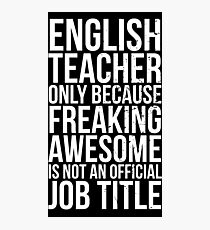 English Teacher, Only Because Freaking Awesome Is Not An Official Job Title Photographic Print