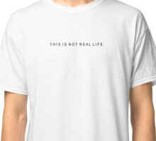 THIS IS NOT REAL LIFE Classic T-Shirt