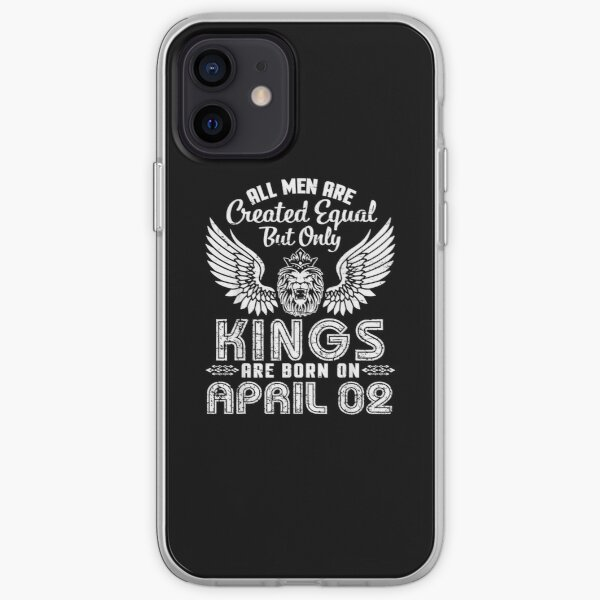 All Men Are Created Equal Only Kings Are Born On April 02  iPhone Soft Case