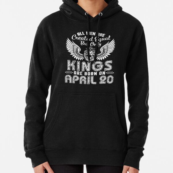 All Men Are Created Equal Only Kings Are Born On April 20  Pullover Hoodie