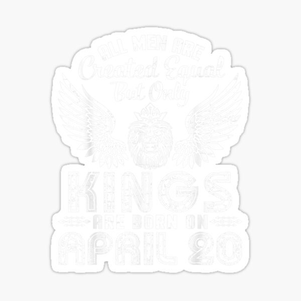 All Men Are Created Equal Only Kings Are Born On April 20  Sticker