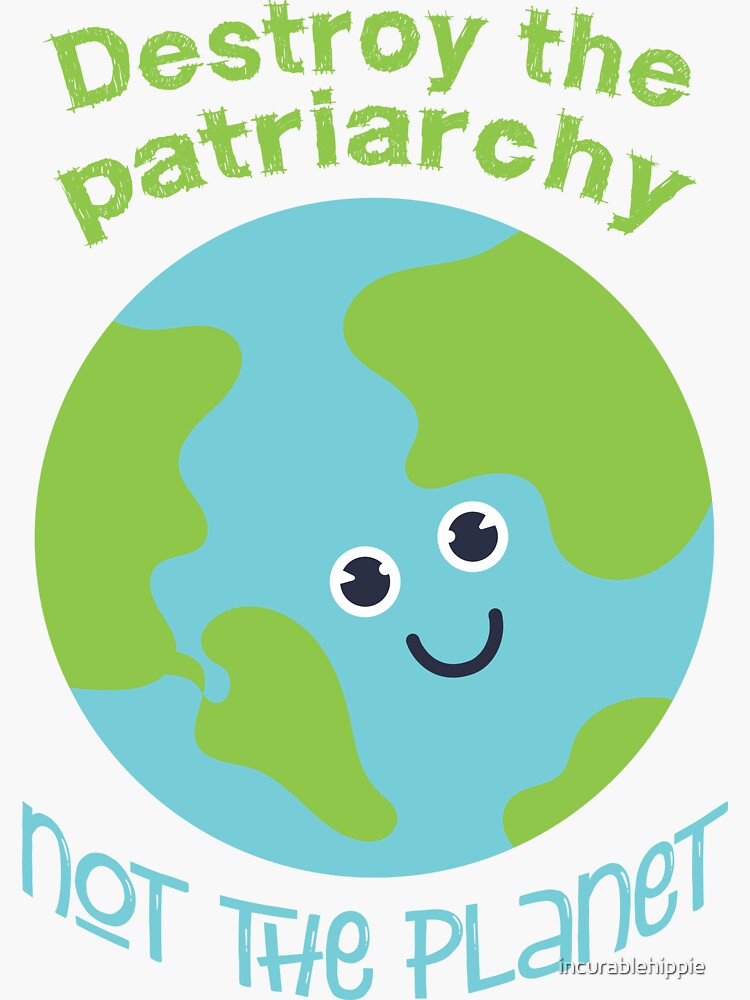 Destroy the patriarchy - not the planet  by incurablehippie