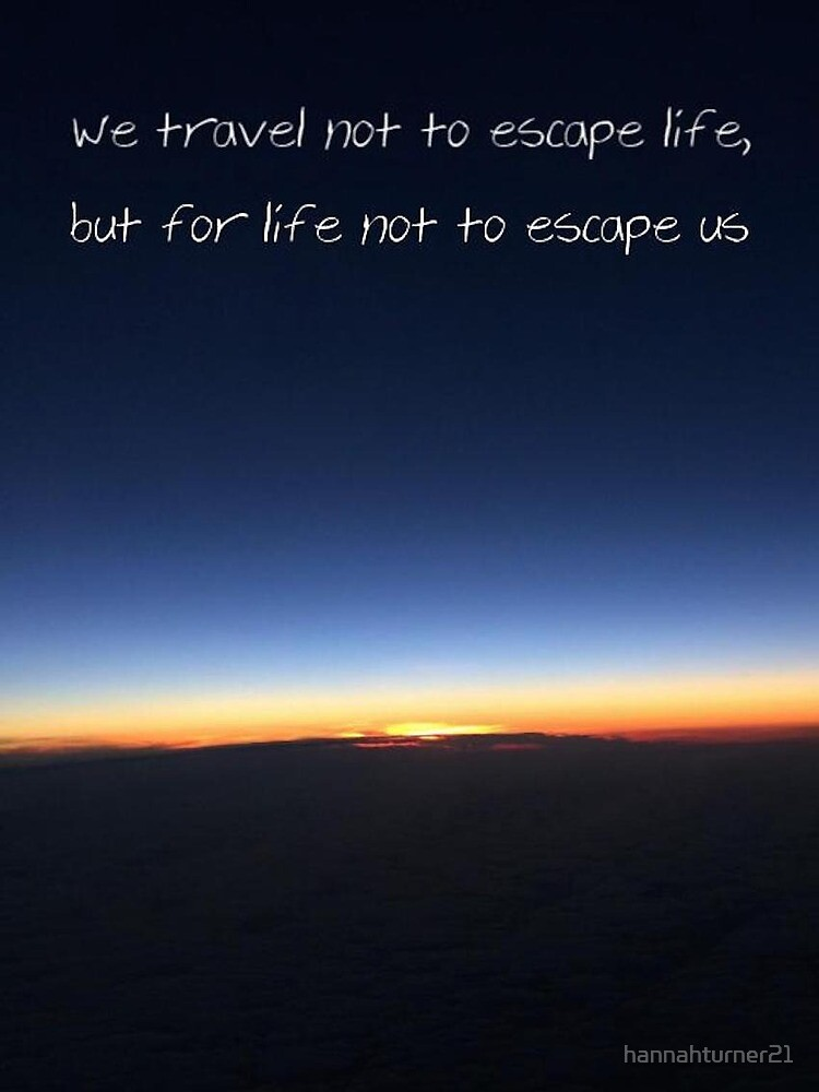 We travel not to escape life, but for life not to escape us by hannahturner21