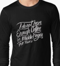 I do not have enough Coffee or Middle Fingers for Today - Funny T Shirt Long Sleeve T-Shirt